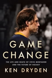 Game Change - The Life and Death of Steve Montador, and the Future of Hockey ebook by Ken Dryden