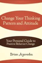 Change Your Thinking Pattern and Attitude: Your Personal Guide to Positive Behavior Change ebook by Brian Azarenka