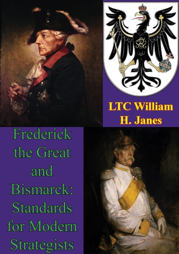 Frederick The Great And Bismarck: Standards For Modern Strategists ebook by LTC William H. Janes