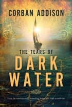 The Tears Of Dark Water - A Novel ebook by Corban Addison