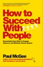 How to Succeed with People - Remarkably Easy Ways to Engage, Influence and Motivate Almost Anyone ebook by Paul McGee