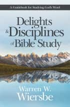 Delights and Disciplines of Bible Study - A Guidebook for Studying God's Word ebook by