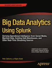 Big Data Analytics Using Splunk - Deriving Operational Intelligence from Social Media, Machine Data, Existing Data Warehouses, and Other Real-Time Streaming Sources ebook by Peter Zadrozny,Raghu Kodali