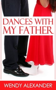 Dances With My Father ebook by Wendy Alexander