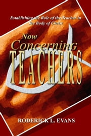 Now Concerning Teachers: Establishing the Role of the Teacher in the Body of Christ ebook by Roderick L. Evans