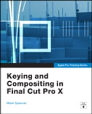 Apple Pro Training Series - Keying and Compositing in Final Cut Pro X ebook by Mark Spencer