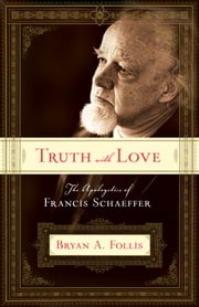 Truth with Love - The Apologetics of Francis Schaeffer ebook by Bryan A. Follis