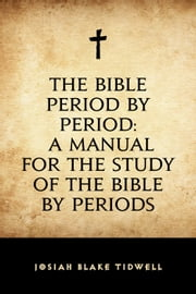 The Bible Period by Period: A Manual for the Study of the Bible by Periods ebook by Josiah Blake Tidwell