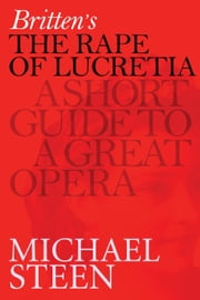 Britten's The Rape of Lucretia: A Short Guide To A Great Opera ebook by Michael Steen
