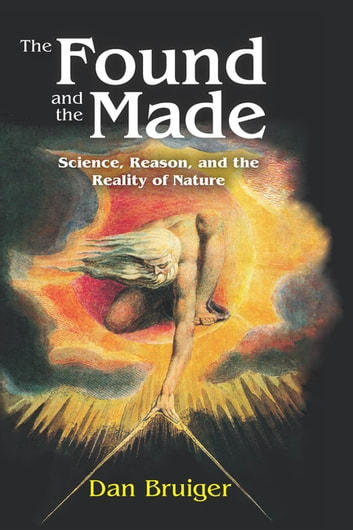The Found and the Made - Science, Reason, and the Reality of Nature ebook by Dan Bruiger