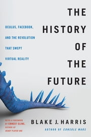 The History of the Future - Oculus, Facebook, and the Revolution That Swept Virtual Reality ebook by Blake J. Harris