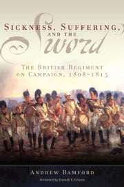 Sickness, Suffering, and the Sword - The British Regiment on Campaign, 1808–1815 ebook by Andrew Bamford,Donald E. Graves