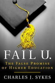 Fail U. - The False Promise of Higher Education ebook by Charles J. Sykes