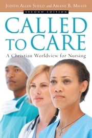 Called to Care - A Christian Worldview for Nursing ebook by Judith Allen Shelly, Arlene B. Miller