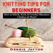 Knitting Tips for Beginners: How to Stitch, Knit, & Crochet Blankets, Clothes, & More! audiobook by Dennis Jayton