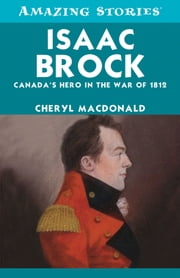 Isaac Brock - Canada's Hero in the War of 1812 ebook by Cheryl MacDonald