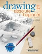 Drawing for the Absolute Beginner - A Clear & Easy Guide to Successful Drawing ebook by Mark Willenbrink, Mary Willenbrink