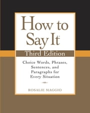 How to Say It, Third Edition - Choice Words, Phrases, Sentences, and Paragraphs for Every Situation ebook by Rosalie Maggio