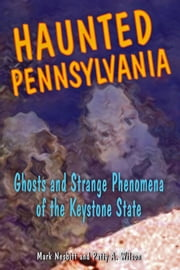 Haunted Pennsylvania: Ghosts and Strange Phenomena of the Keystone State ebook by Mark Nesbitt, Patti A. Wilson