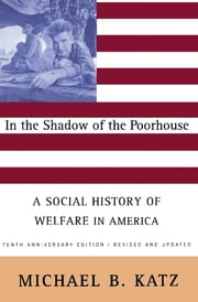 In the Shadow Of the Poorhouse - A Social History Of Welfare In America, Tenth Anniversary Edition ebook by Michael B. Katz