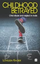 Childhood Betrayed: Child Abuse and Neglect in India ebook by Loveleen Kacker