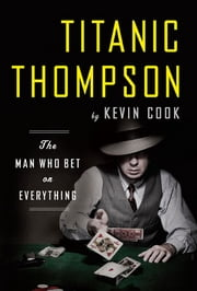 Titanic Thompson: The Man Who Bet on Everything ebook by Kevin Cook