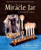 The Miracle Jar - A Hanukkah Story ebook by Audrey Penn, Lea Lyon
