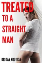 Treated to a Straight Man (Gay Erotica Short Story) ebook by Dr Gay Erotica