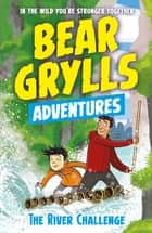 A Bear Grylls Adventure 5: The River Challenge ebook by