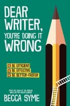 Dear Writer, You're Doing It Wrong - QuitBooks for Writers, #3 ebook by Becca Syme
