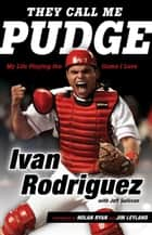 They Call Me Pudge - My Life Playing the Game I Love ebook by Ivan Rodriguez, Jeff Sullivan, Nolan Ryan,...