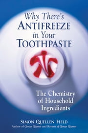 Why There's Antifreeze in Your Toothpaste - The Chemistry of Household Ingredients ebook by Simon Quellen Field