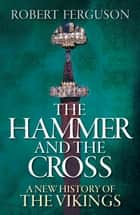 The Hammer and the Cross - A New History of the Vikings ebook by Robert Ferguson