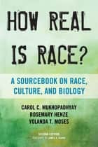 How Real Is Race? - A Sourcebook on Race, Culture, and Biology ebook by Carol C. Mukhopadhyay, Rosemary Henze, professor,...