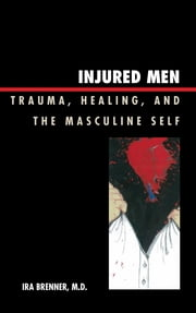 Injured Men - Trauma, Healing, and the Masculine Self ebook by Ira Brenner