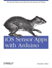 iOS Sensor Apps with Arduino - Wiring the iPhone and iPad into the Internet of Things ebook by Alasdair  Allan