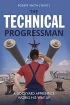 The Technical Progressman - A Dockyard Apprentice works his way up ebook by Robert Smith