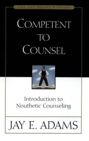 Competent to Counsel - Introduction to Nouthetic Counseling ebook by Jay E. Adams