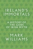 Ireland's Immortals - A History of the Gods of Irish Myth ebook by Mark Williams