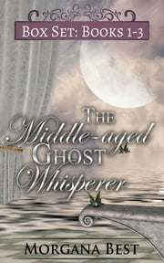 The Middle-aged Ghost Whisperer: Box Set: Books 1-3 ebook by Morgana Best