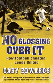 No Glossing Over It - How Football Cheated Leeds United ebook by Gary Edwards