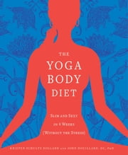 Yoga Body Diet: Slim and Sexy in 4 Weeks (Without the Stress) - Slim and Sexy in 4 Weeks (Without the Stress) ebook by Kristen Schultz Dollard