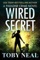 Wired Secret - Paradise Crime Series, #7 ebook by Toby Neal