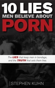 10 Lies Men Believe About Porn - The Lies That Keep Men in Bondage, and the Truth That Sets Them Free ebook by Stephen Kuhn