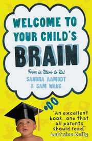 Welcome to Your Child's Brain ebook by Sandra Aamodt,Sam Wang