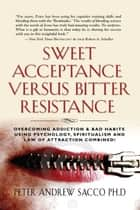 Sweet Acceptance Versus Bitter Resistance - Overcoming Addiction & Bad Habits Using Psychology, Spiritualism & Law Of Attraction Combined! ebook by Peter Sacco