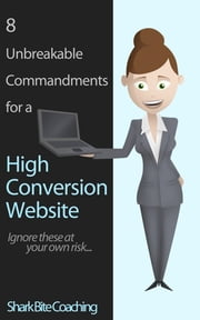 8 Unbreakable Commandments For a High Conversion Website - Ignore these at your own risk... ebook by Cassandra Fenyk