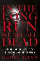 In the Long Run We Are All Dead - Keynesianism, Political Economy, and Revolution ebook by Geoff Mann