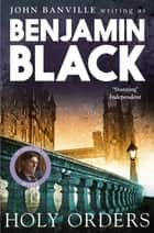 Holy Orders - Quirke Mysteries Book 6 ebook by Benjamin Black
