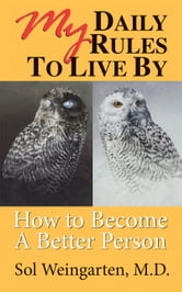 My Daily Rules to Live By: How to Become a Better Person ebook by Sol Weingarten, M.D.
